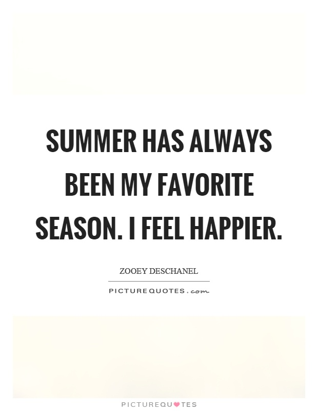 Summer has always been my favorite season. I feel happier Picture Quote #1