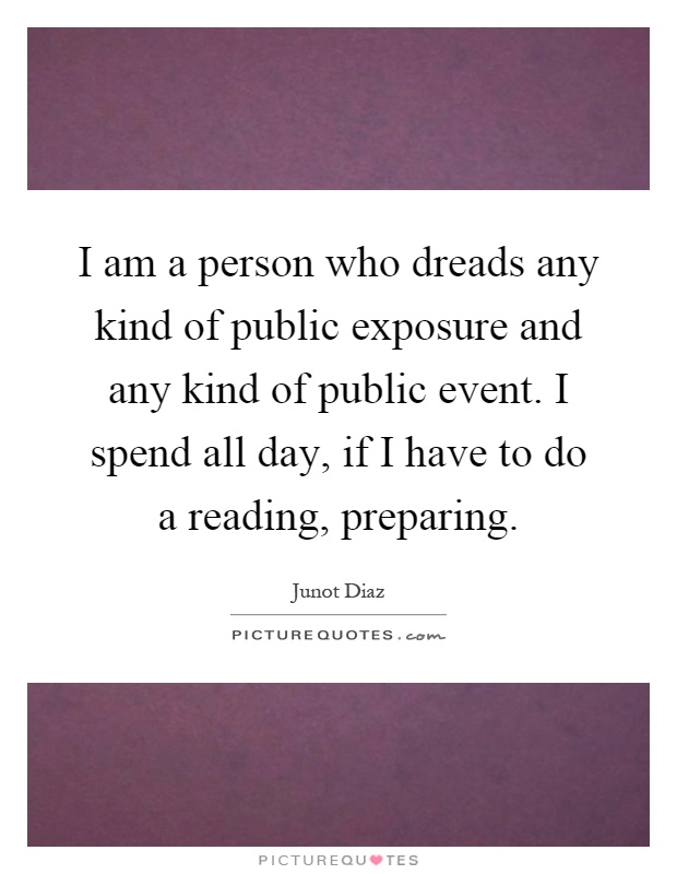 I am a person who dreads any kind of public exposure and any kind of public event. I spend all day, if I have to do a reading, preparing Picture Quote #1