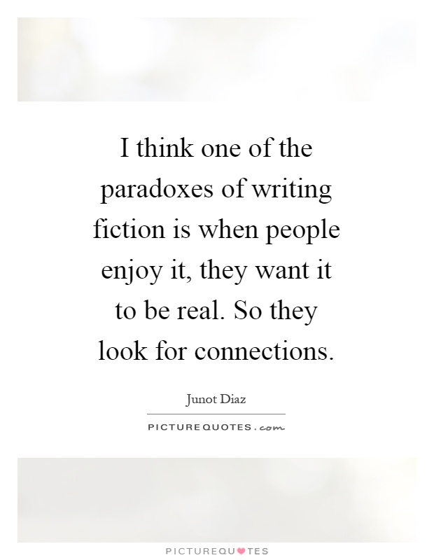 I think one of the paradoxes of writing fiction is when people enjoy it, they want it to be real. So they look for connections Picture Quote #1