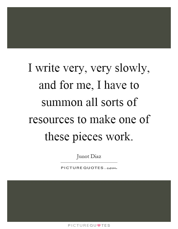 I write very, very slowly, and for me, I have to summon all sorts of resources to make one of these pieces work Picture Quote #1