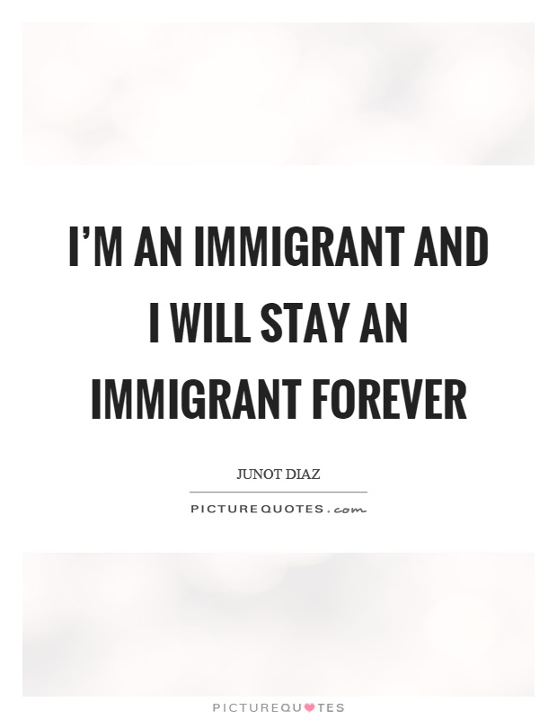 I'm an immigrant and I will stay an immigrant forever Picture Quote #1