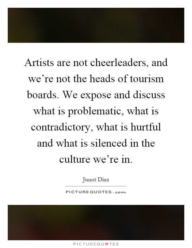 Artists are not cheerleaders, and we're not the heads of tourism boards. We expose and discuss what is problematic, what is contradictory, what is hurtful and what is silenced in the culture we're in Picture Quote #1