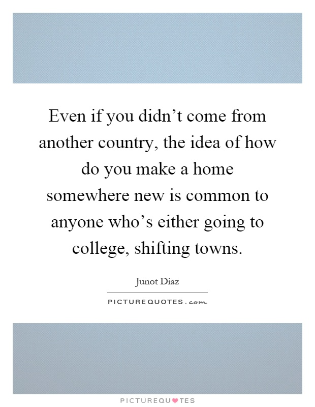 Even if you didn't come from another country, the idea of how do you make a home somewhere new is common to anyone who's either going to college, shifting towns Picture Quote #1