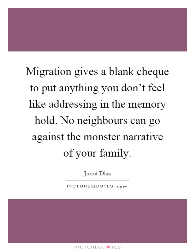 Migration gives a blank cheque to put anything you don't feel like addressing in the memory hold. No neighbours can go against the monster narrative of your family Picture Quote #1