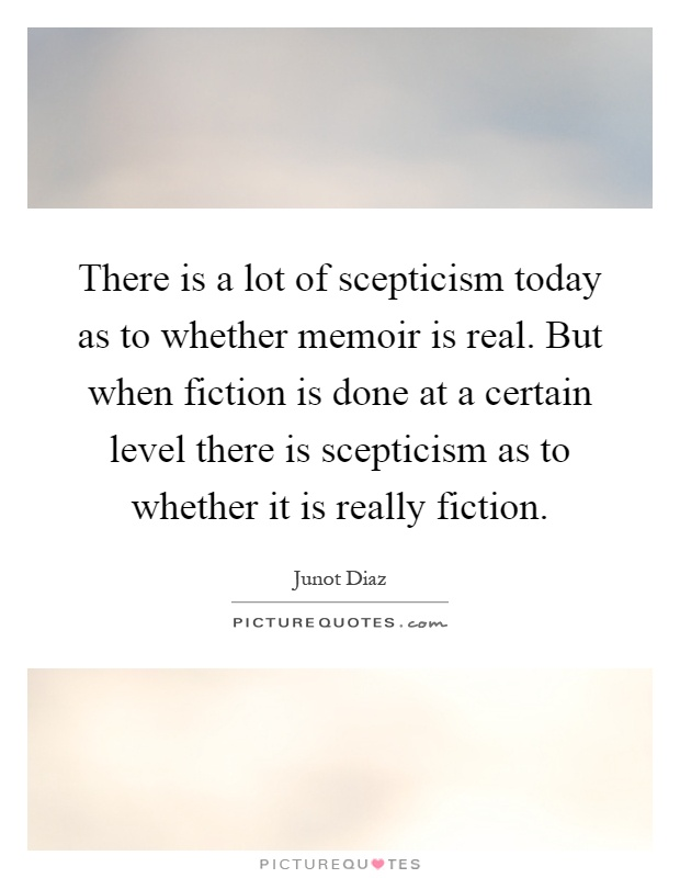 There is a lot of scepticism today as to whether memoir is real. But when fiction is done at a certain level there is scepticism as to whether it is really fiction Picture Quote #1