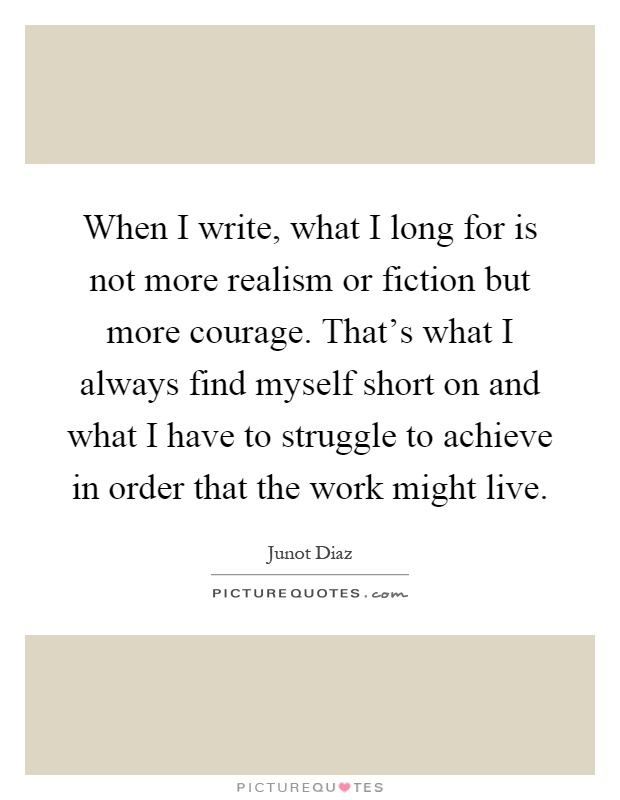When I write, what I long for is not more realism or fiction but more courage. That's what I always find myself short on and what I have to struggle to achieve in order that the work might live Picture Quote #1