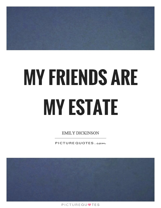 My friends are my estate Picture Quote #1