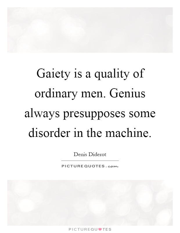 Gaiety is a quality of ordinary men. Genius always presupposes some disorder in the machine Picture Quote #1