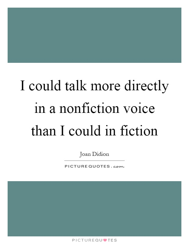 I could talk more directly in a nonfiction voice than I could in fiction Picture Quote #1