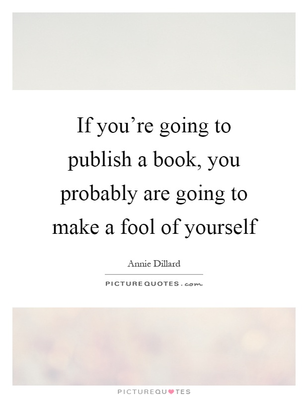 If you're going to publish a book, you probably are going to make a fool of yourself Picture Quote #1