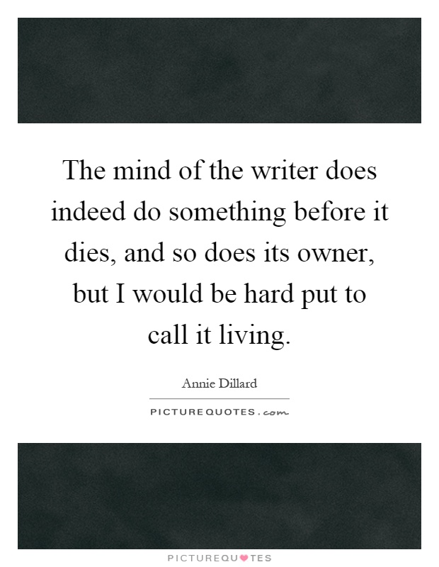 The mind of the writer does indeed do something before it dies, and so does its owner, but I would be hard put to call it living Picture Quote #1
