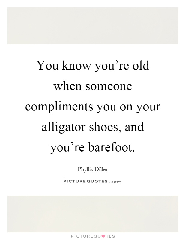 You know you're old when someone compliments you on your alligator shoes, and you're barefoot Picture Quote #1