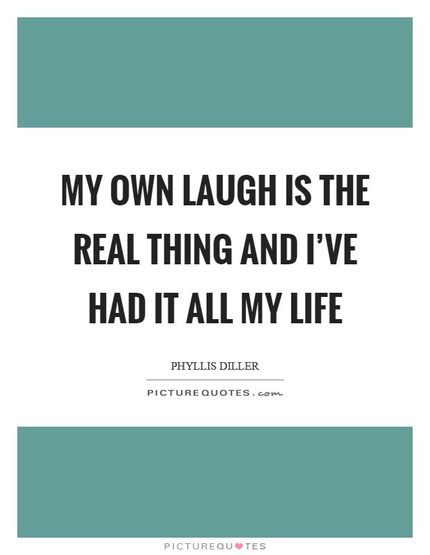 My own laugh is the real thing and I've had it all my life Picture Quote #1