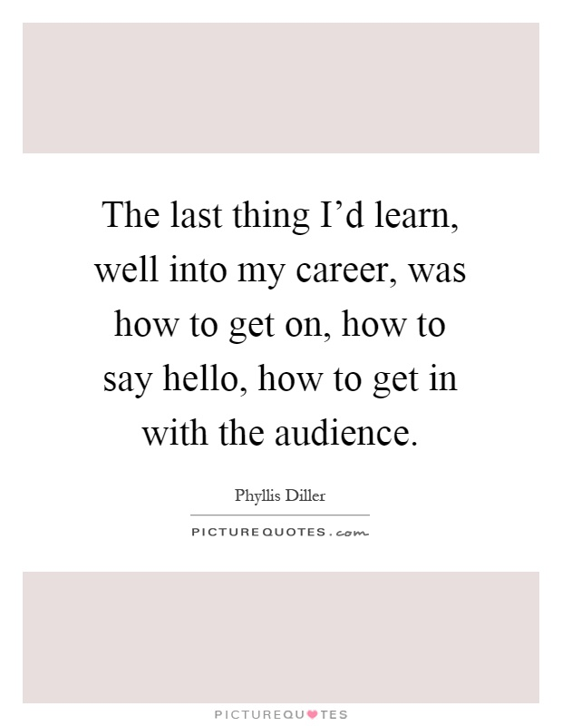 The last thing I'd learn, well into my career, was how to get on, how to say hello, how to get in with the audience Picture Quote #1