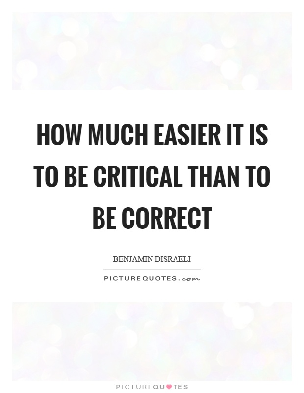 How much easier it is to be critical than to be correct Picture Quote #1