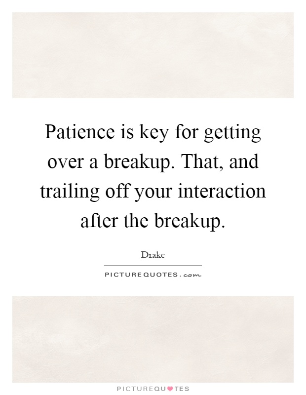 Patience is key for getting over a breakup. That, and trailing off your interaction after the breakup Picture Quote #1
