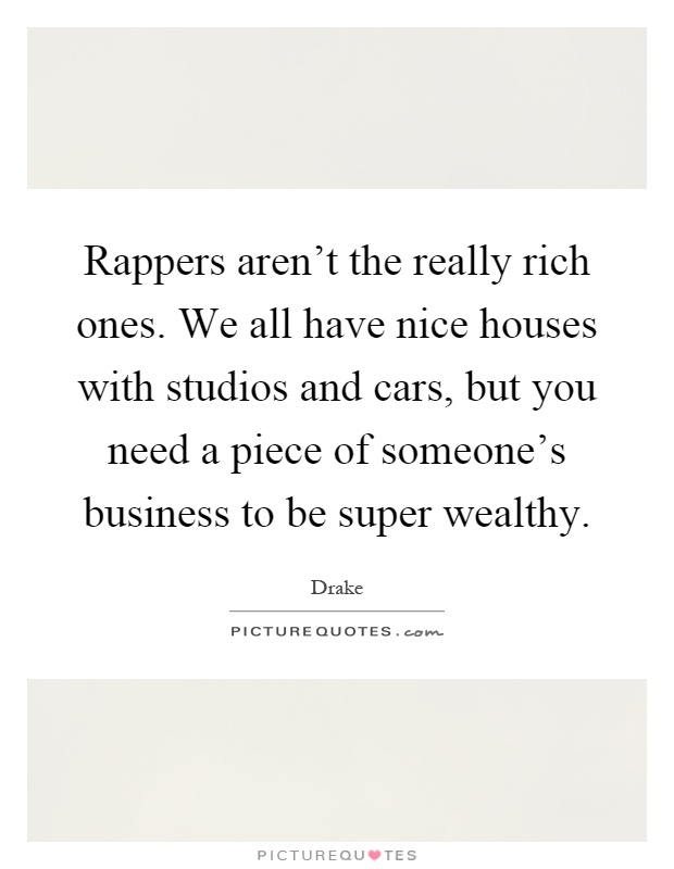 Rappers aren't the really rich ones. We all have nice houses with studios and cars, but you need a piece of someone's business to be super wealthy Picture Quote #1