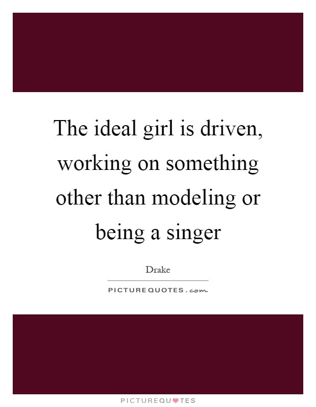 The ideal girl is driven, working on something other than modeling or being a singer Picture Quote #1