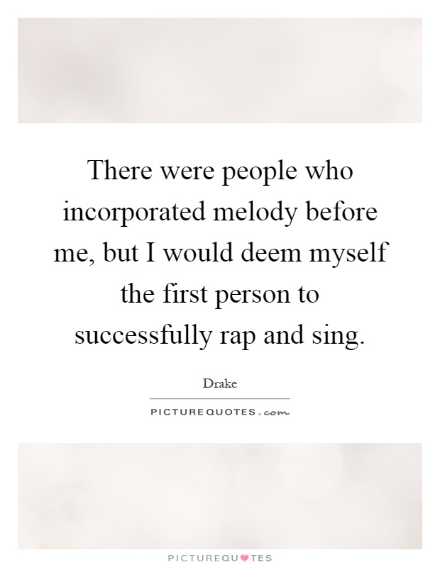 There were people who incorporated melody before me, but I would deem myself the first person to successfully rap and sing Picture Quote #1