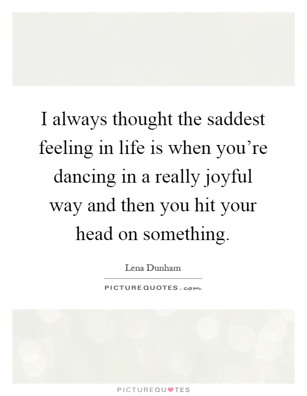 I always thought the saddest feeling in life is when you're dancing in a really joyful way and then you hit your head on something Picture Quote #1