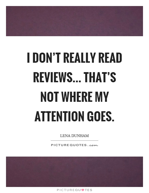 I don't really read reviews... That's not where my attention goes Picture Quote #1