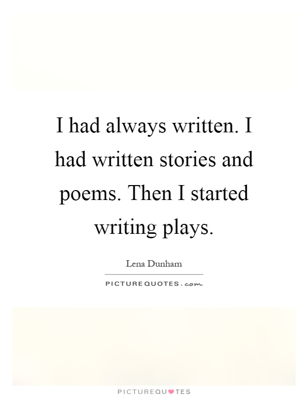 I had always written. I had written stories and poems. Then I started writing plays Picture Quote #1