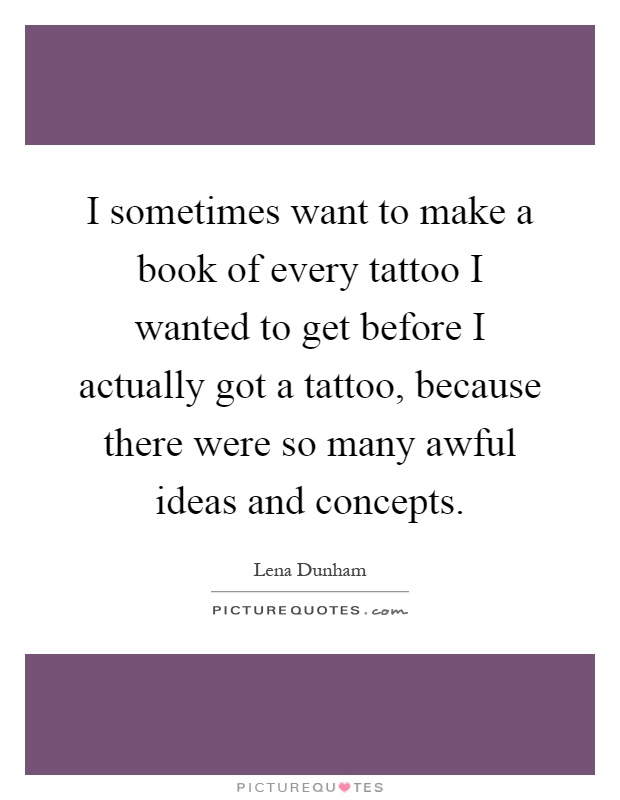 I sometimes want to make a book of every tattoo I wanted to get before I actually got a tattoo, because there were so many awful ideas and concepts Picture Quote #1