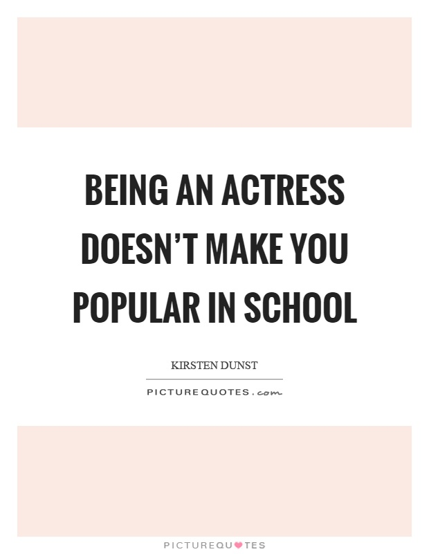 Being an actress doesn't make you popular in school Picture Quote #1