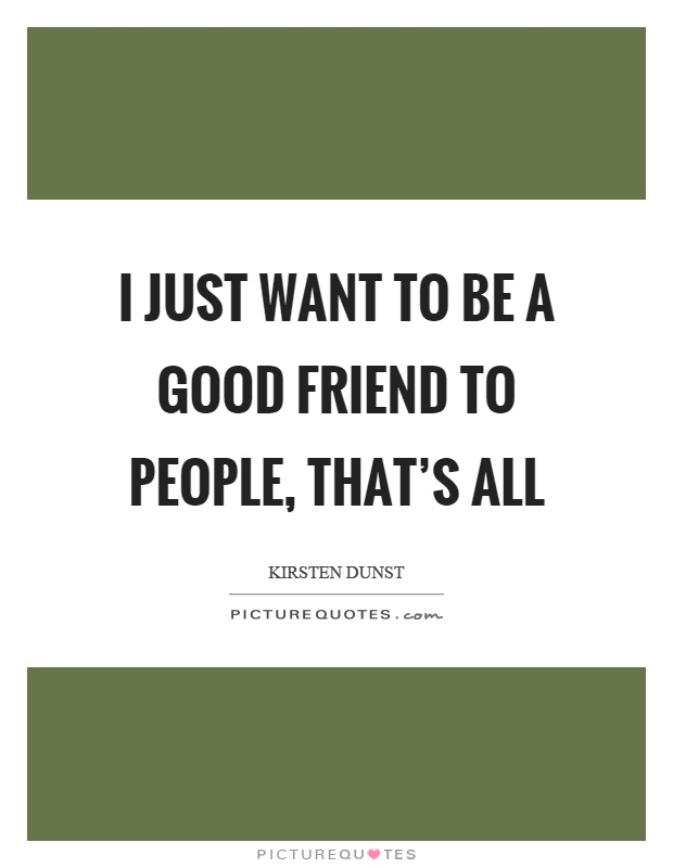 I just want to be a good friend to people, that's all Picture Quote #1