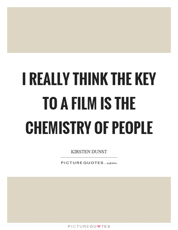 I really think the key to a film is the chemistry of people Picture Quote #1