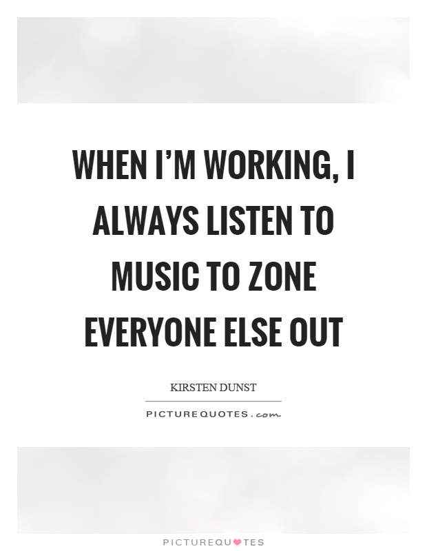 When I'm working, I always listen to music to zone everyone else out Picture Quote #1