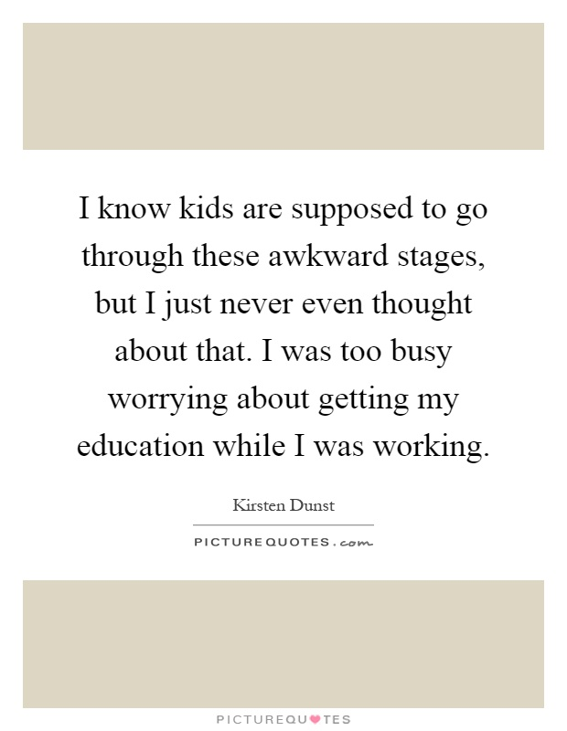I know kids are supposed to go through these awkward stages, but I just never even thought about that. I was too busy worrying about getting my education while I was working Picture Quote #1