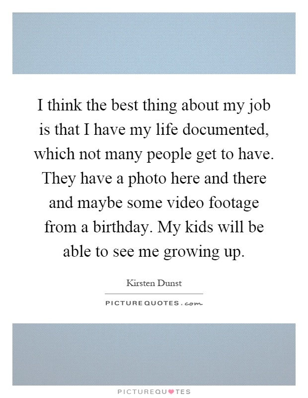 I think the best thing about my job is that I have my life documented, which not many people get to have. They have a photo here and there and maybe some video footage from a birthday. My kids will be able to see me growing up Picture Quote #1