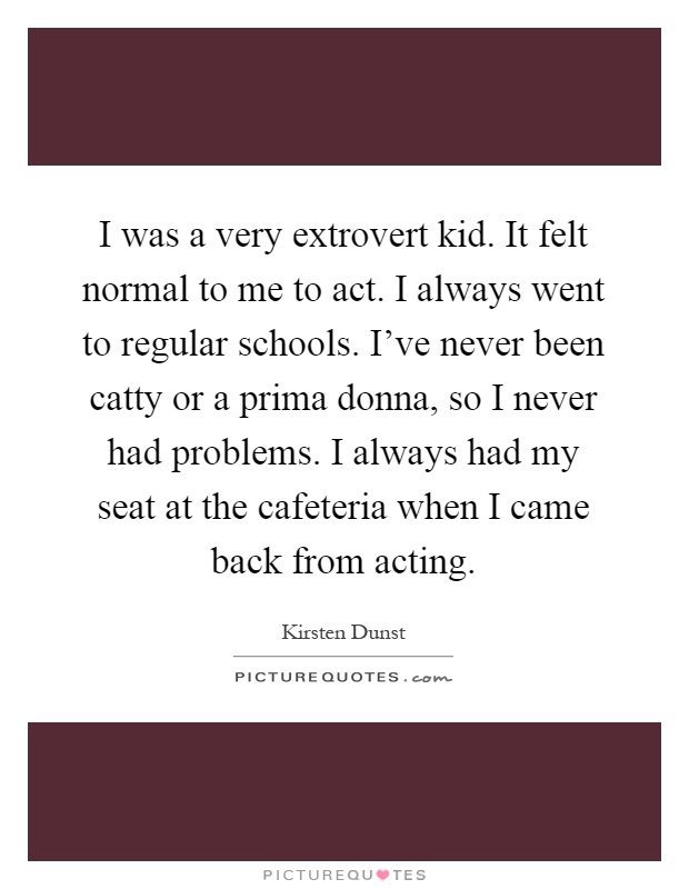 I was a very extrovert kid. It felt normal to me to act. I always went to regular schools. I've never been catty or a prima donna, so I never had problems. I always had my seat at the cafeteria when I came back from acting Picture Quote #1