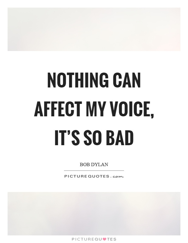 Nothing can affect my voice, it's so bad Picture Quote #1
