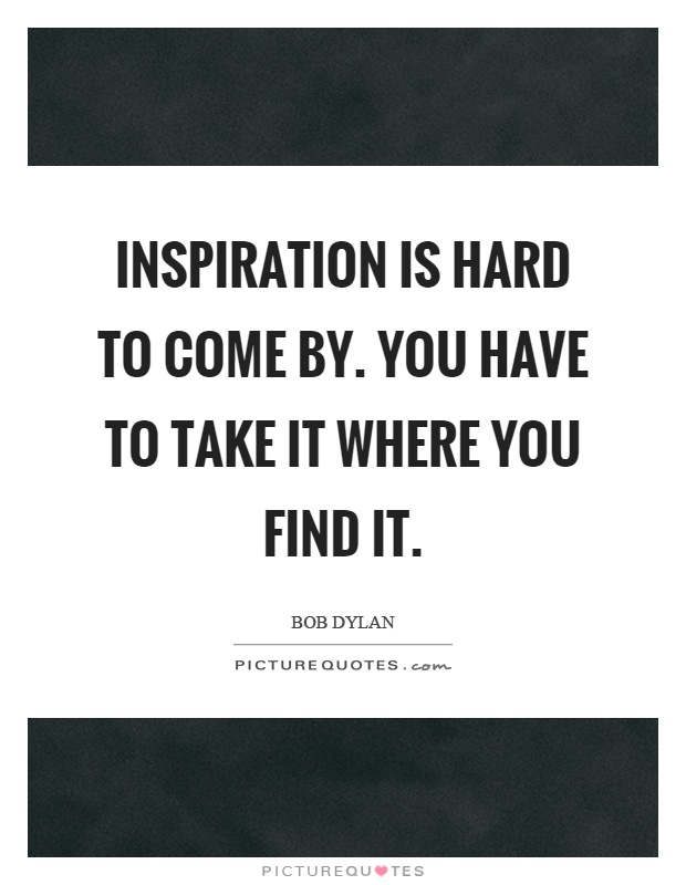 Inspiration is hard to come by. You have to take it where you find it Picture Quote #1