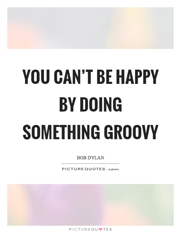 You can't be happy by doing something groovy Picture Quote #1