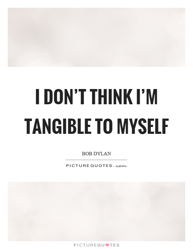 I don't think I'm tangible to myself Picture Quote #1