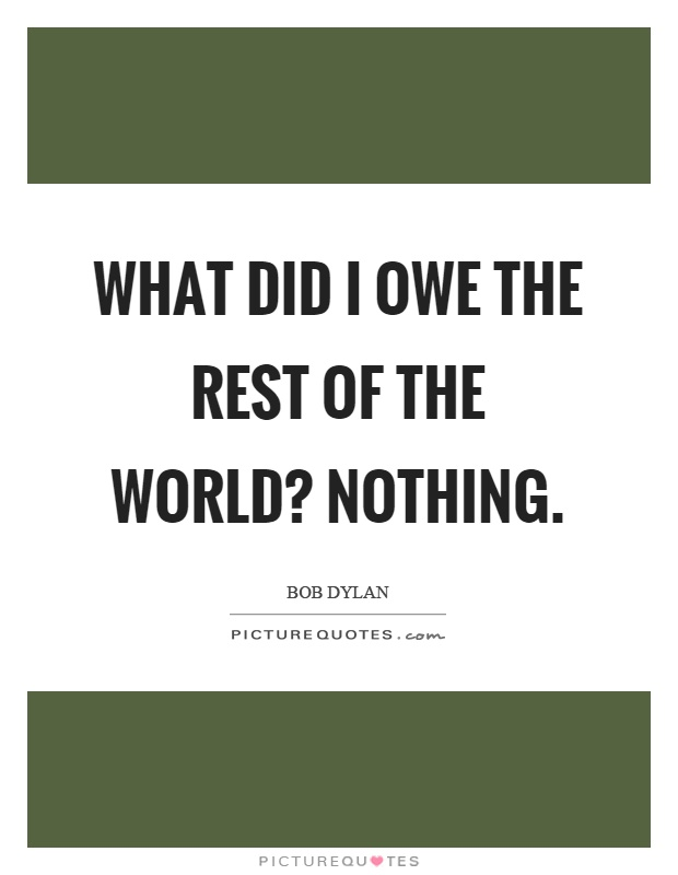 What did I owe the rest of the world? Nothing Picture Quote #1