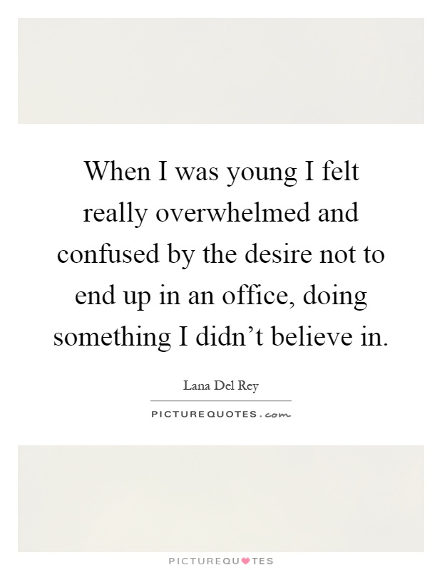 When I was young I felt really overwhelmed and confused by the desire not to end up in an office, doing something I didn't believe in Picture Quote #1