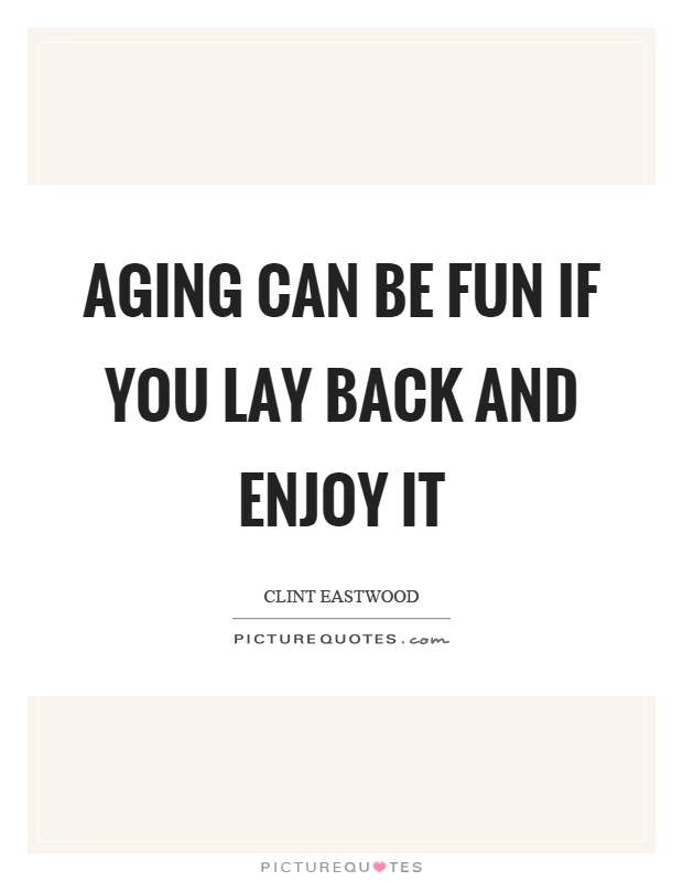 Aging can be fun if you lay back and enjoy it Picture Quote #1