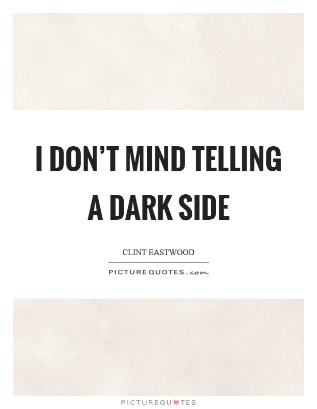 I don't mind telling a dark side Picture Quote #1