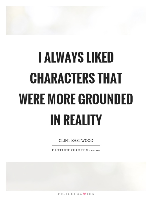 I always liked characters that were more grounded in reality Picture Quote #1