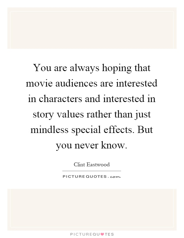 You are always hoping that movie audiences are interested in characters and interested in story values rather than just mindless special effects. But you never know Picture Quote #1