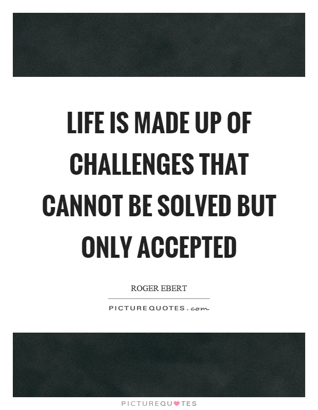 Life is made up of challenges that cannot be solved but only accepted Picture Quote #1