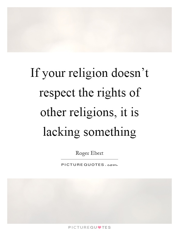 If your religion doesn't respect the rights of other religions, it is lacking something Picture Quote #1