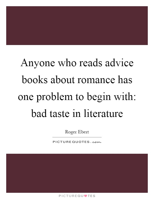Anyone who reads advice books about romance has one problem to begin with: bad taste in literature Picture Quote #1