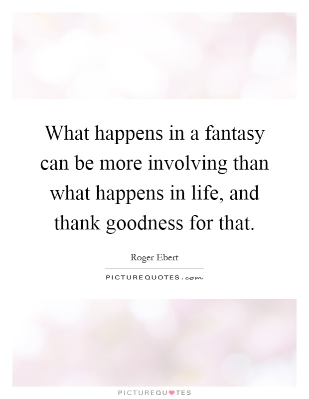 What happens in a fantasy can be more involving than what happens in life, and thank goodness for that Picture Quote #1