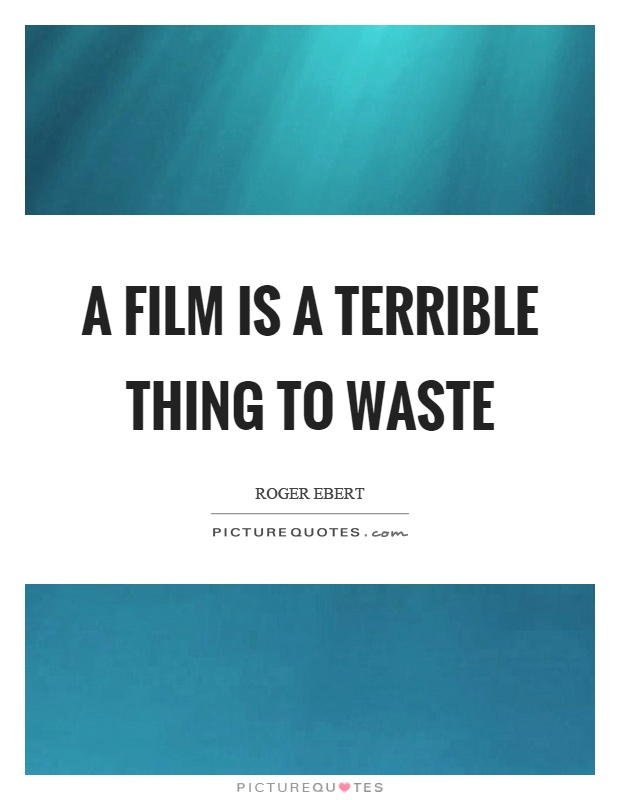 A film is a terrible thing to waste Picture Quote #1