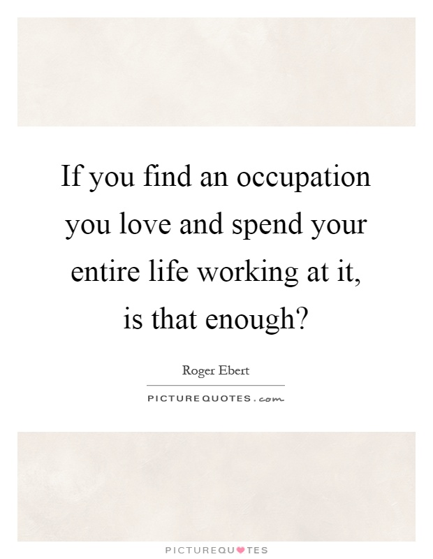 When You Find The Love Of Your Life Quotes: If You Find An Occupation You Love And Spend Your Entire